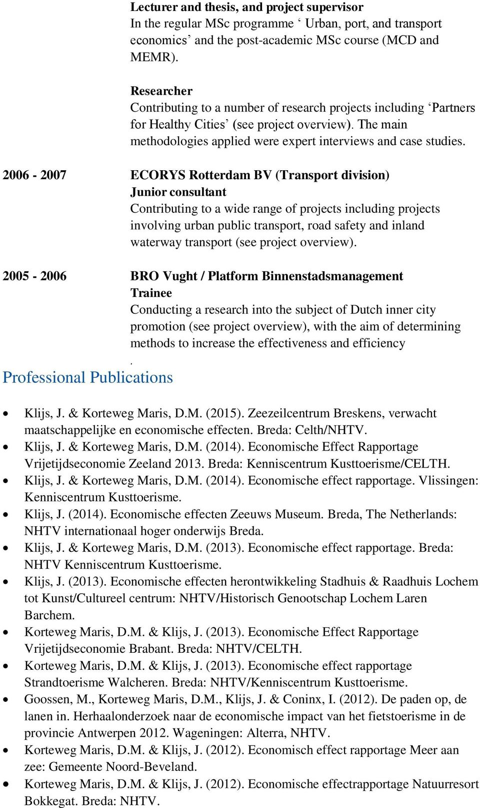 2006-2007 ECORYS Rotterdam BV (Transport division) Junior consultant Contributing to a wide range of projects including projects involving urban public transport, road safety and inland waterway
