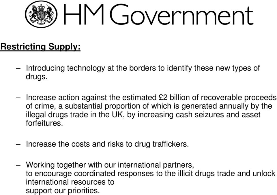annually by the illegal drugs trade in the UK, by increasing cash seizures and asset forfeitures.