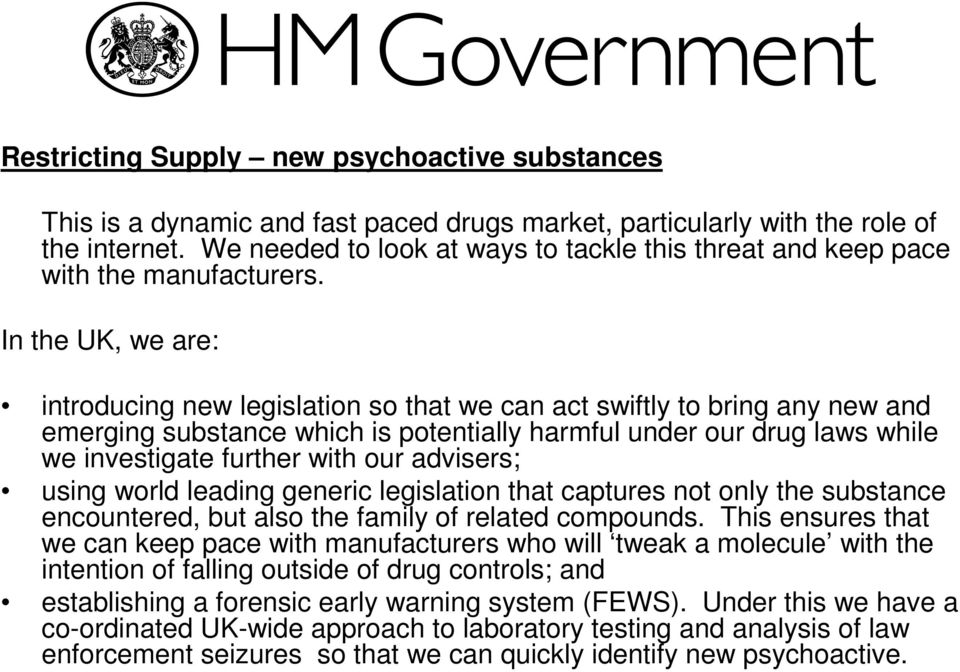In the UK, we are: introducing new legislation so that we can act swiftly to bring any new and emerging substance which is potentially harmful under our drug laws while we investigate further with