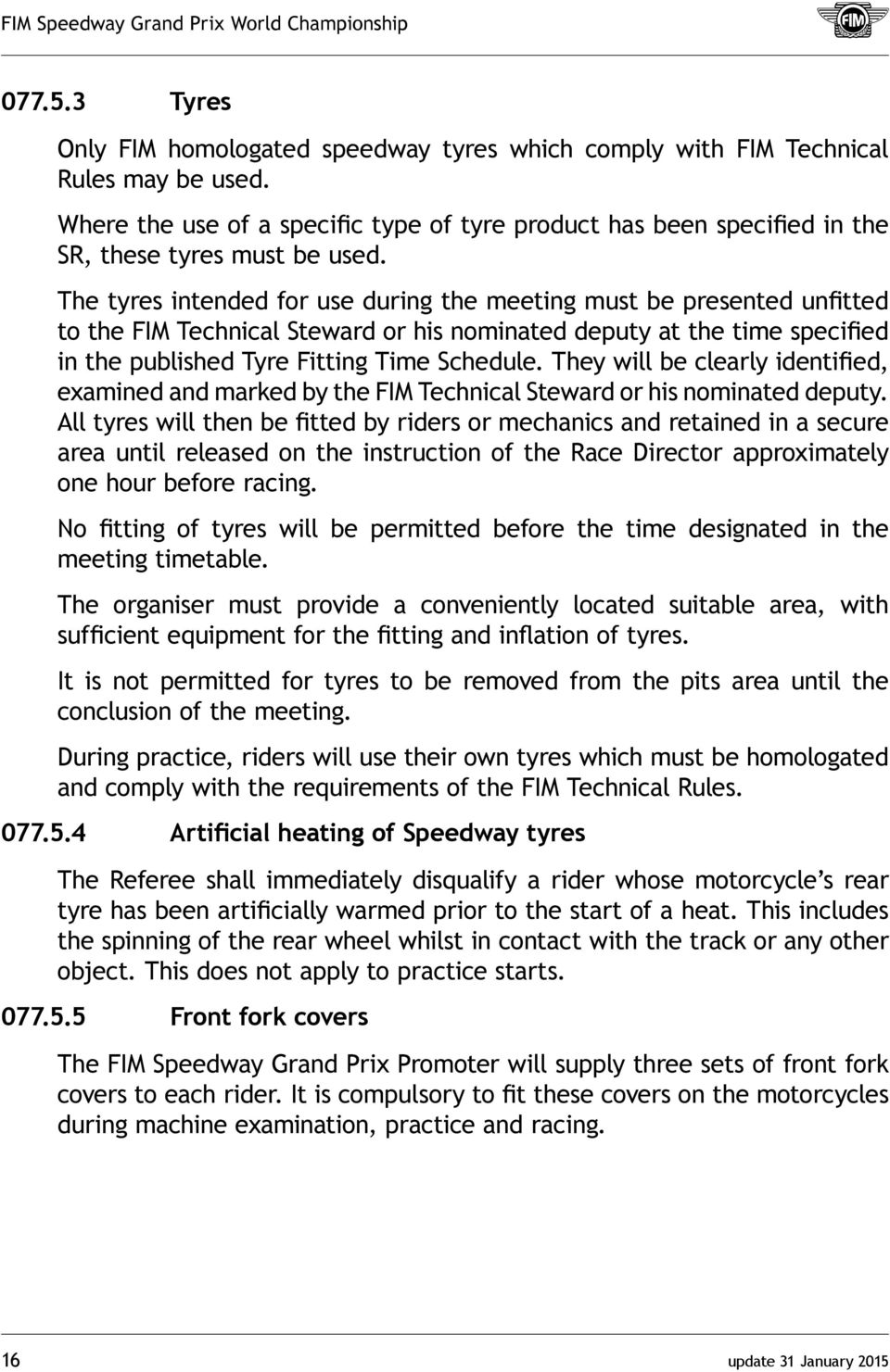 The tyres intended for use during the meeting must be presented unfitted to the FIM Technical Steward or his nominated deputy at the time specified in the published Tyre Fitting Time Schedule.