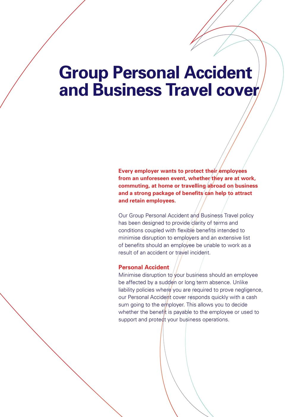 Our Group Personal Accident and Business Travel policy has been designed to provide clarity of terms and conditions coupled with flexible benefits intended to minimise disruption to employers and an