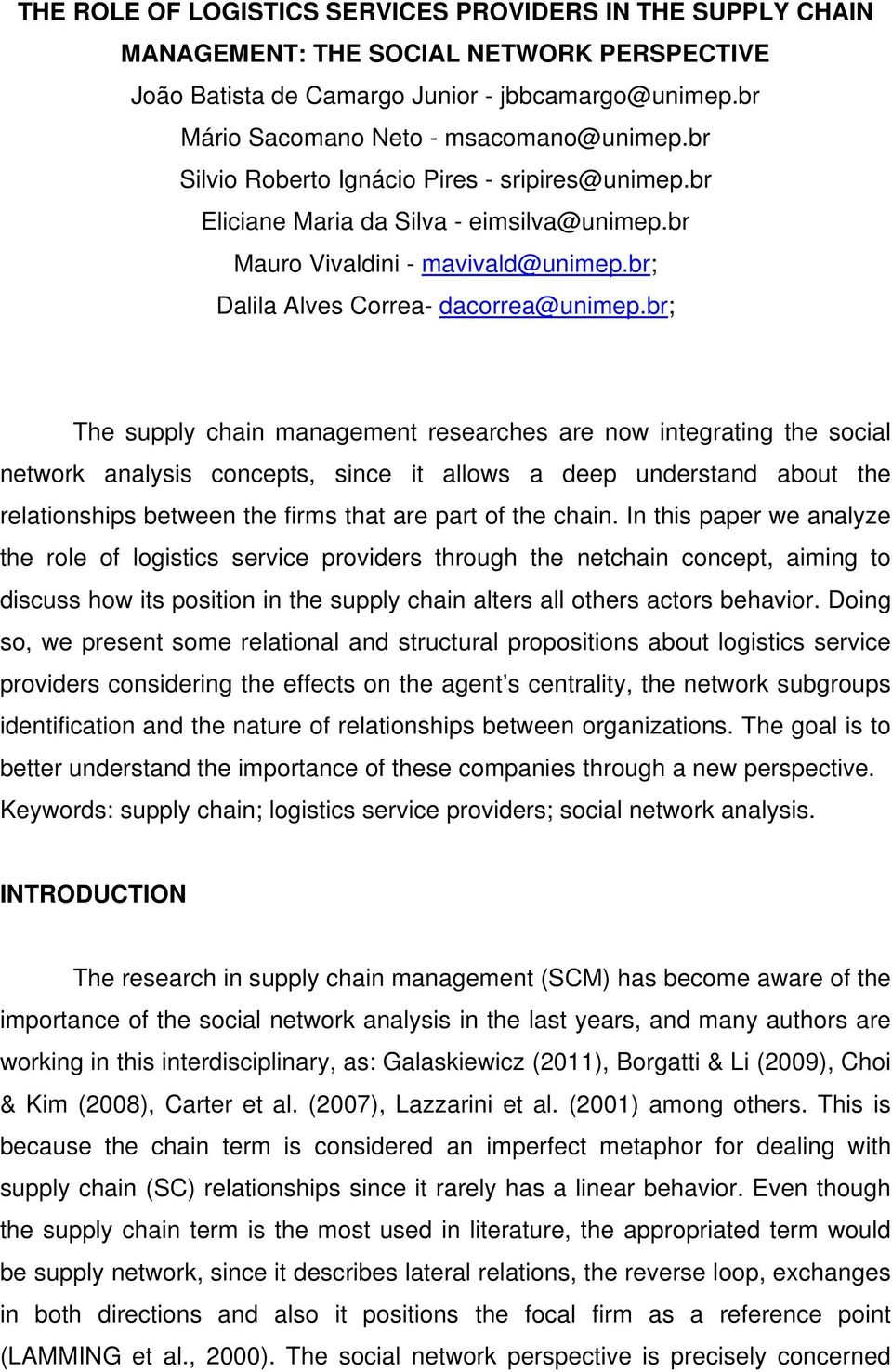 br; The supply chain management researches are now integrating the social network analysis concepts, since it allows a deep understand about the relationships between the firms that are part of the