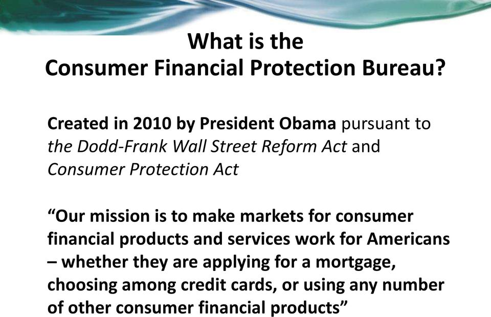 Consumer Protection Act Our mission is to make markets for consumer financial products and