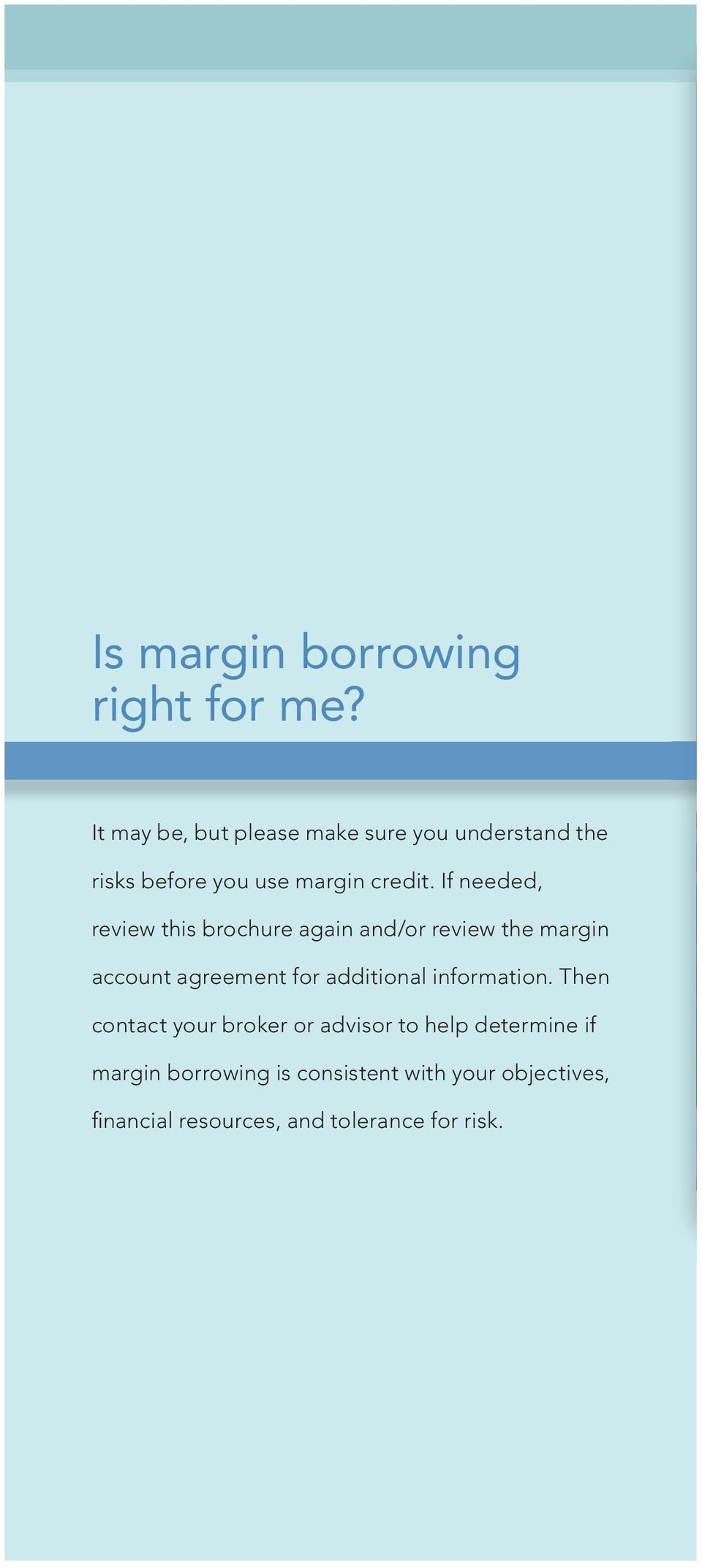 If needed, review this brochure again and/or review the margin account agreement for additional
