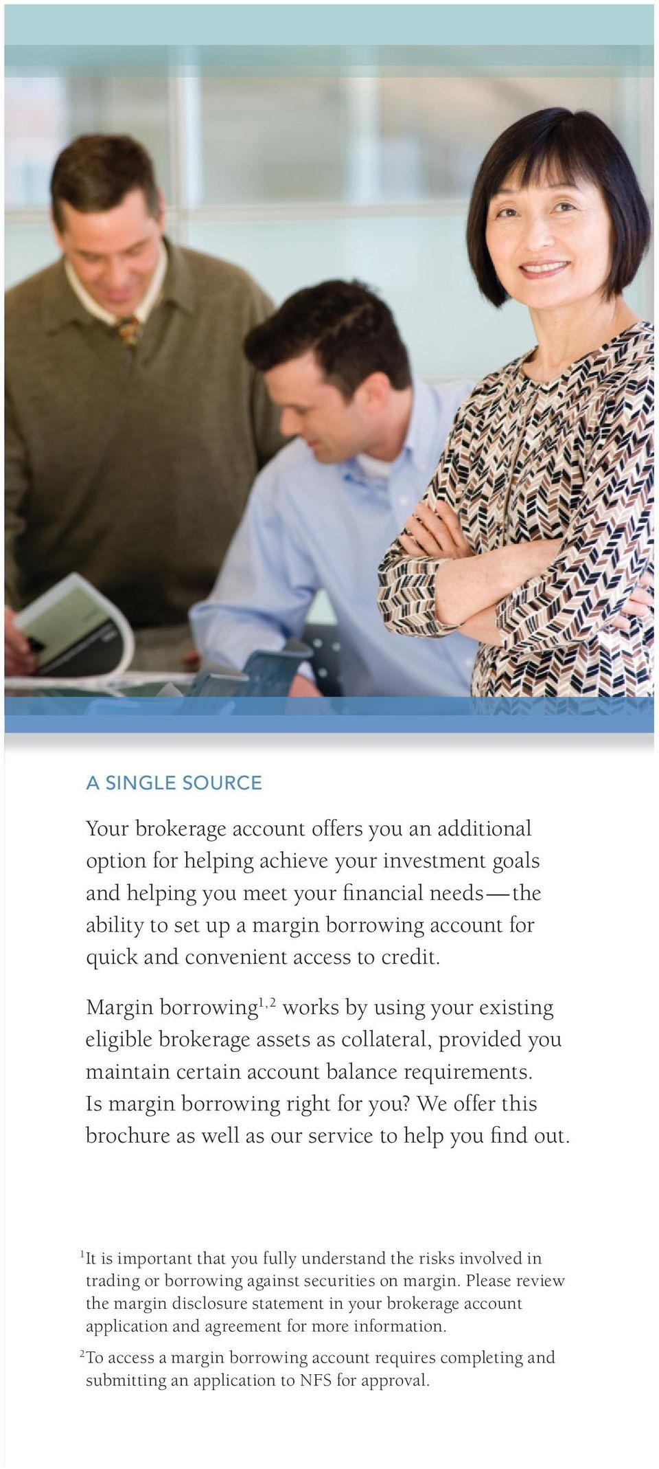 Margin borrowing 1, 2 works by using your existing eligible brokerage assets as collateral, provided you maintain certain account balance requirements. Is margin borrowing right for you?