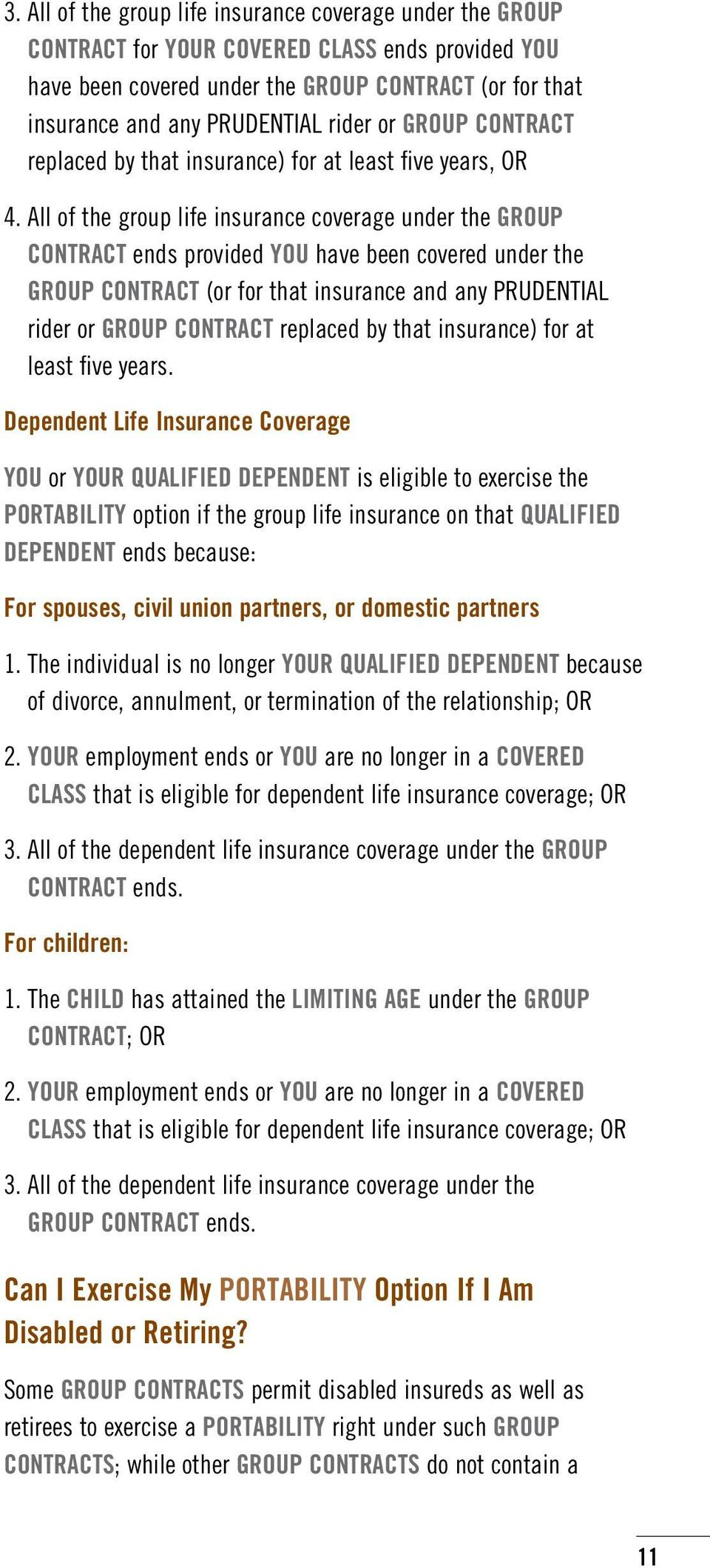 All of the group life insurance coverage under the GROUP CONTRACT ends provided YOU have been covered under the GROUP CONTRACT (or for that insurance and any PRUDENTIAL rider or GROUP CONTRACT