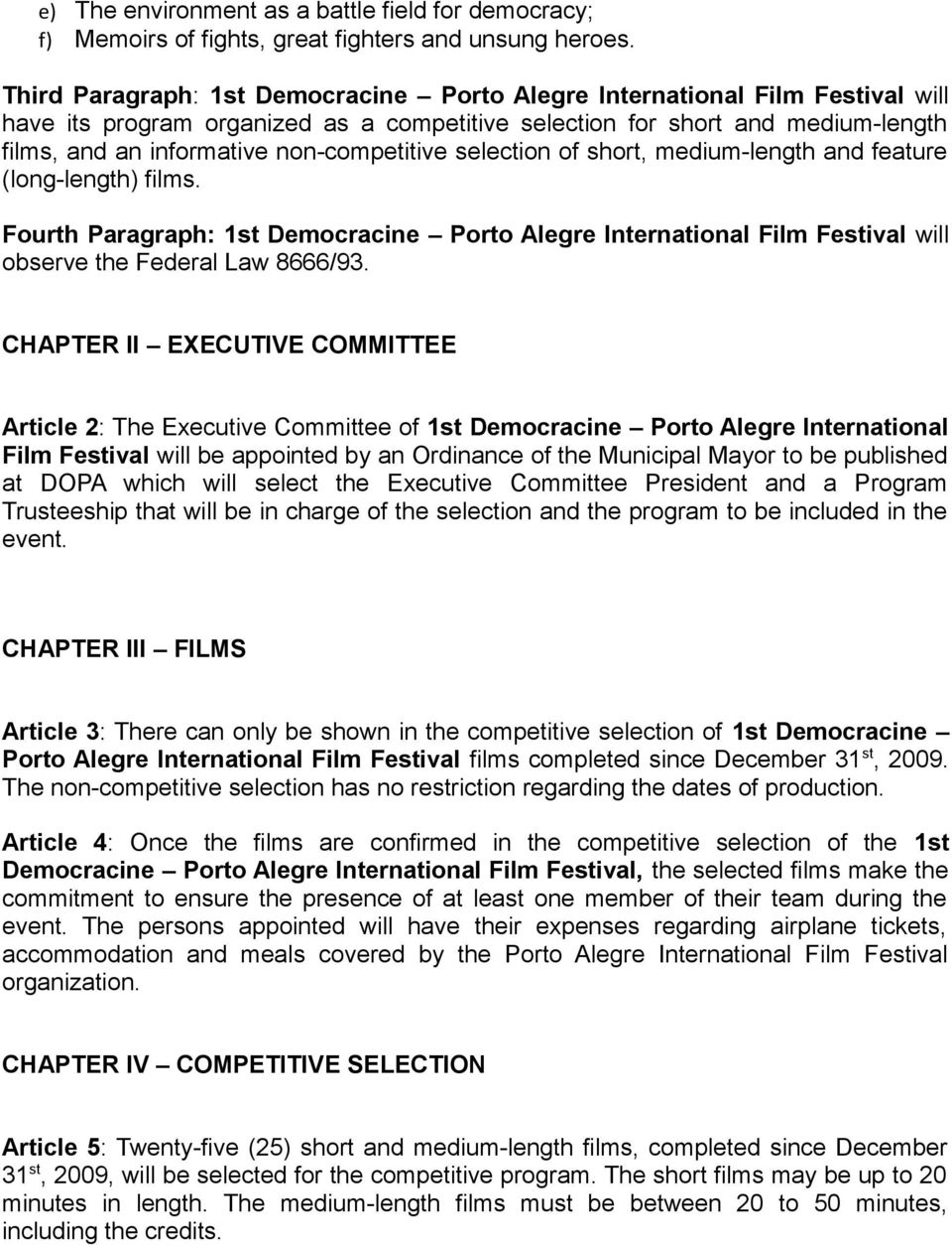 non-competitive selection of short, medium-length and feature (long-length) films. Fourth Paragraph: 1st Democracine Porto Alegre International Film Festival will observe the Federal Law 8666/93.