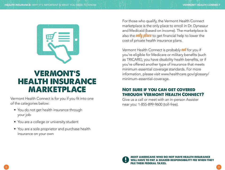 VERMONT S HEALTH INSURANCE MARKETPLACE Vermont Health Connect is for you if you fit into one of the categories below: Vermont Health Connect is probably not for you if you re eligible for Medicare or
