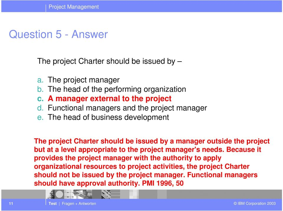 The head of business development The project Charter should be issued by a manager outside the project but at a level appropriate to the project manager's