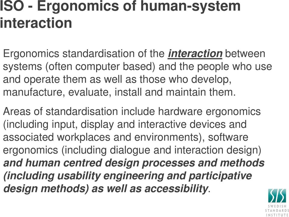 Areas of standardisation include hardware ergonomics (including input, display and interactive devices and associated workplaces and environments),