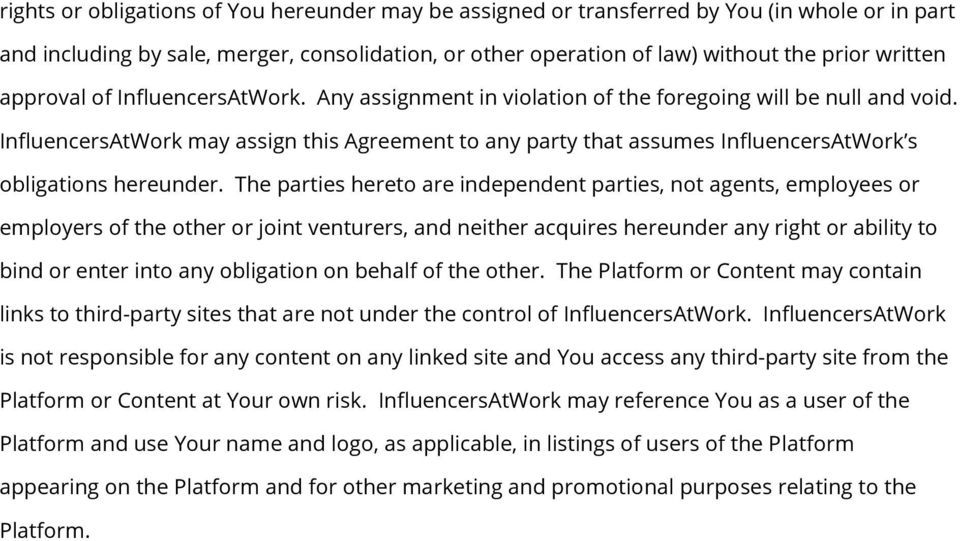 InfluencersAtWork may assign this Agreement to any party that assumes InfluencersAtWork s obligations hereunder.