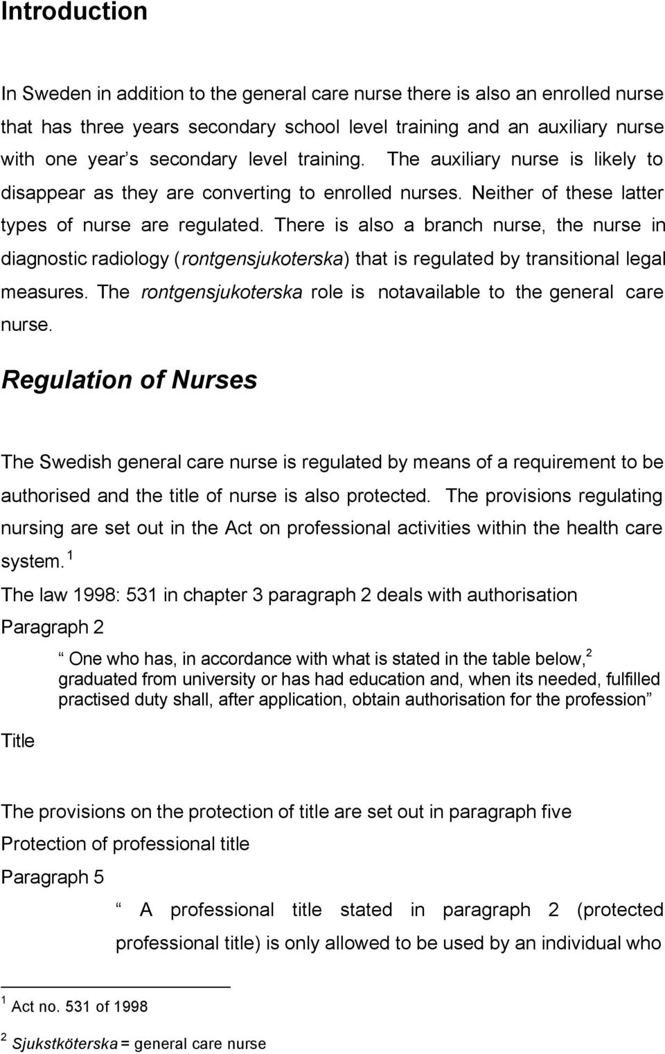 There is also a branch nurse, the nurse in diagnostic radiology (rontgensjukoterska) that is regulated by transitional legal measures.