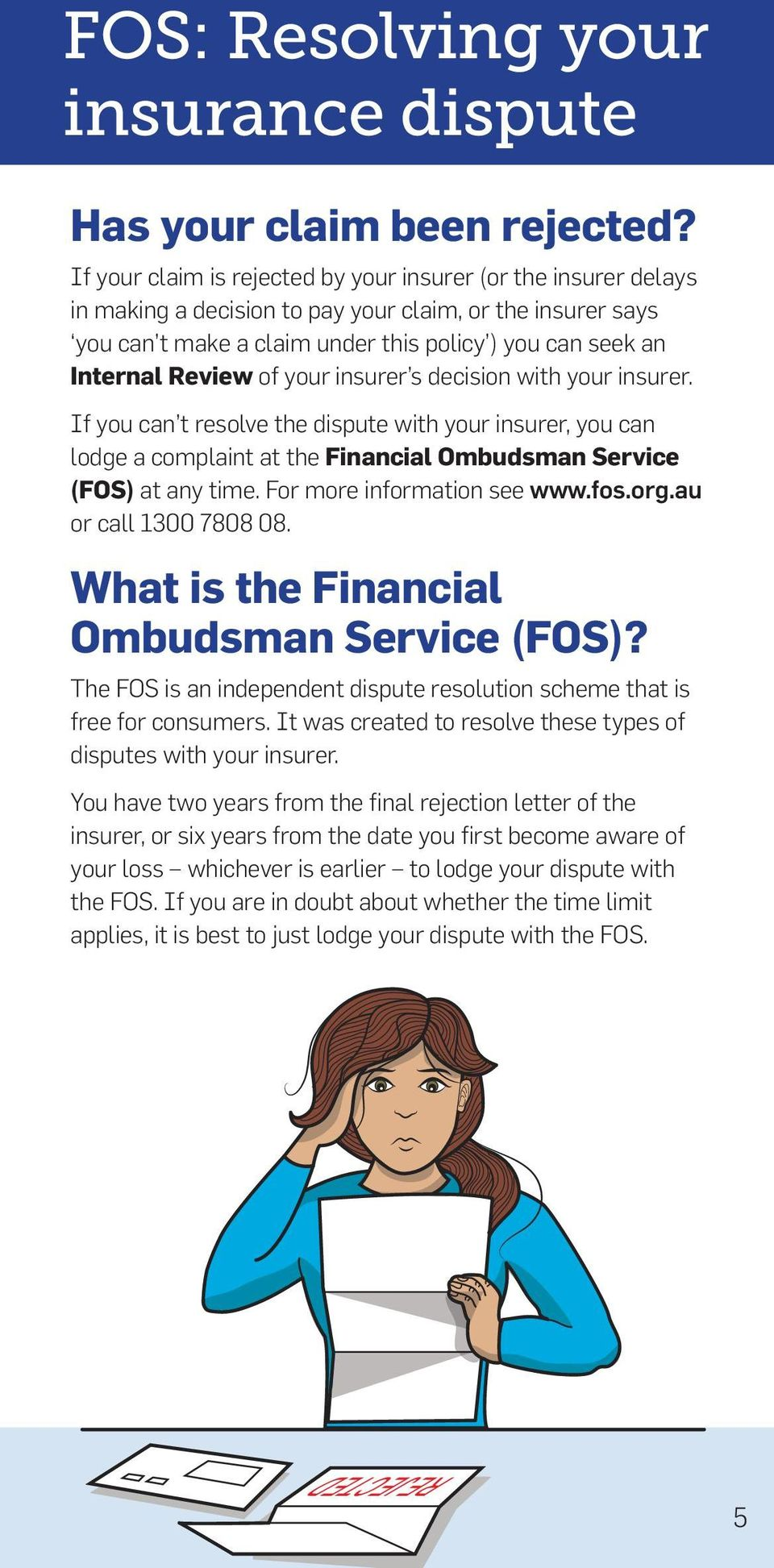 of your insurer s decision with your insurer. If you can t resolve the dispute with your insurer, you can lodge a complaint at the Financial Ombudsman Service (FOS) at any time.