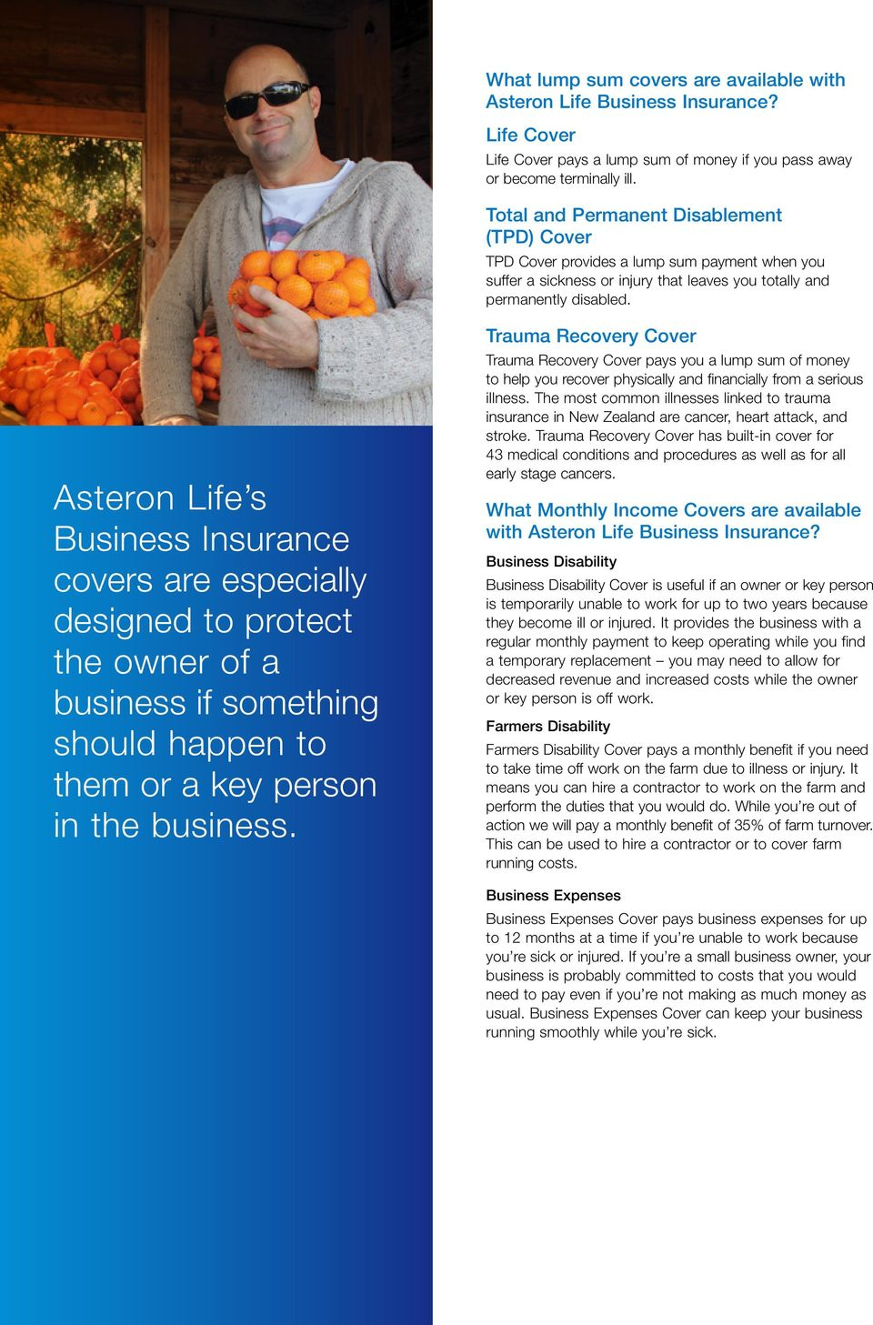 Asteron Life s Business Insurance covers are especially designed to protect the owner of a business if something should happen to them or a key person in the business.