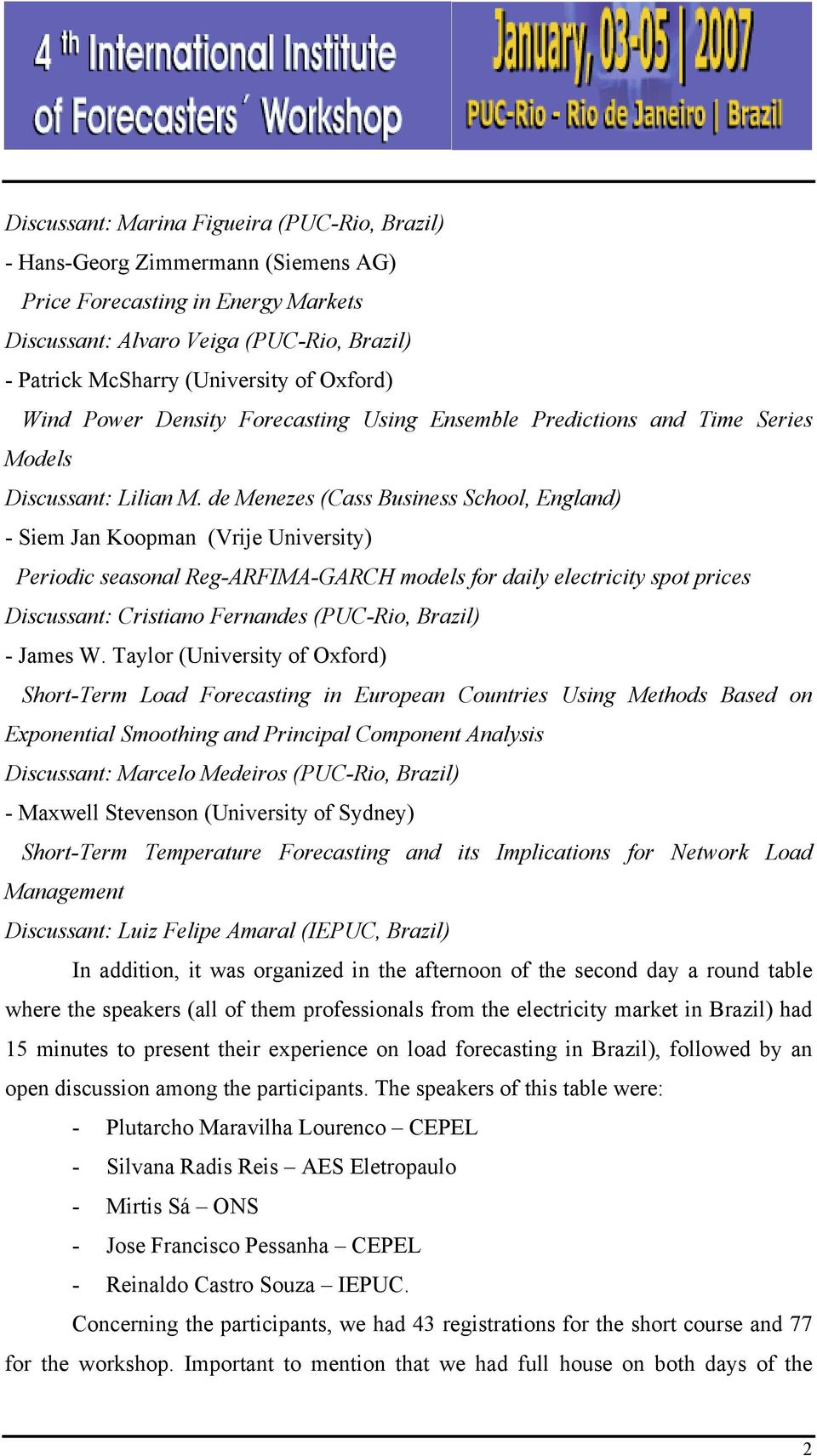 de Menezes (Cass Business School, England) - Siem Jan Koopman (Vrije University) Periodic seasonal Reg-ARFIMA-GARCH models for daily electricity spot prices Discussant: Cristiano Fernandes (PUC-Rio,