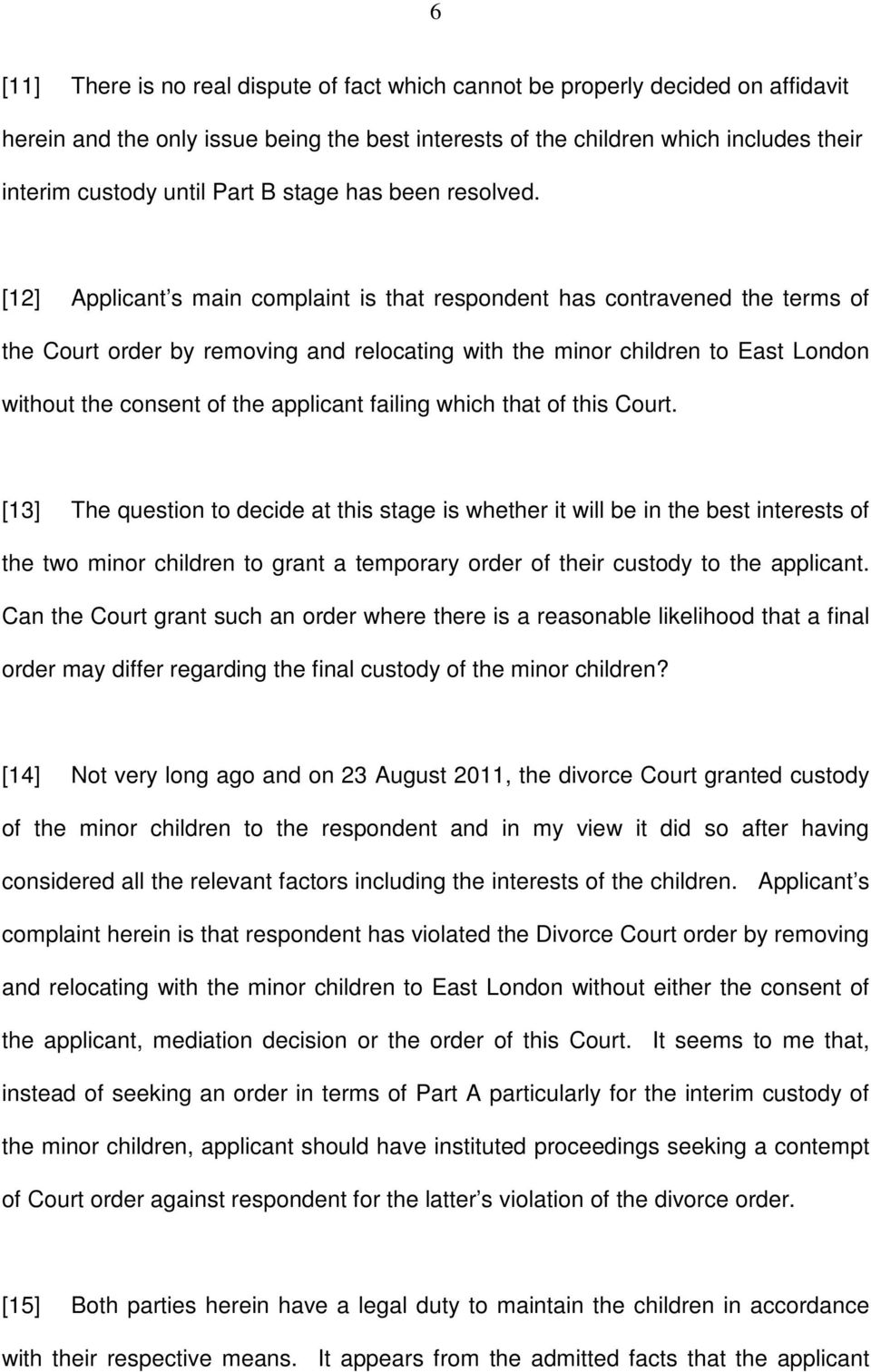 [12] Applicant s main complaint is that respondent has contravened the terms of the Court order by removing and relocating with the minor children to East London without the consent of the applicant