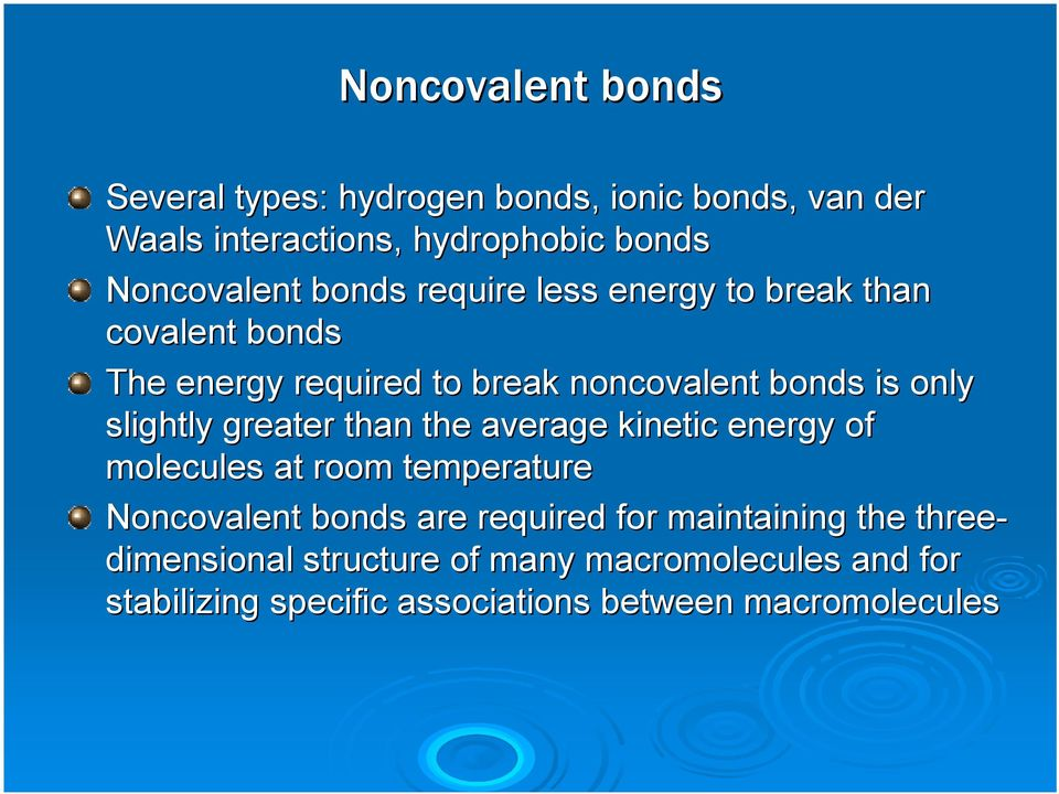 greater than the average kinetic energy of molecules at room temperature Noncovalent bonds are required for maintaining