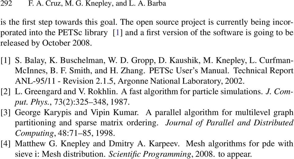 Gropp, D. Kaushik, M. Knepley, L. Curfman- McInnes, B. F. Smith, and H. Zhang. PETSc User s Manual. Technical Report ANL-95/11 - Revision 2.1.5, Argonne National Laboratory, 2002. [2] L.