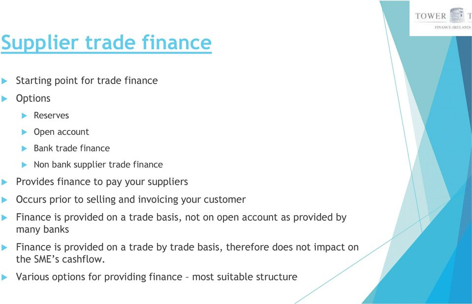 Finance is provided on a trade basis, not on open account as provided by many banks Finance is provided on a trade by