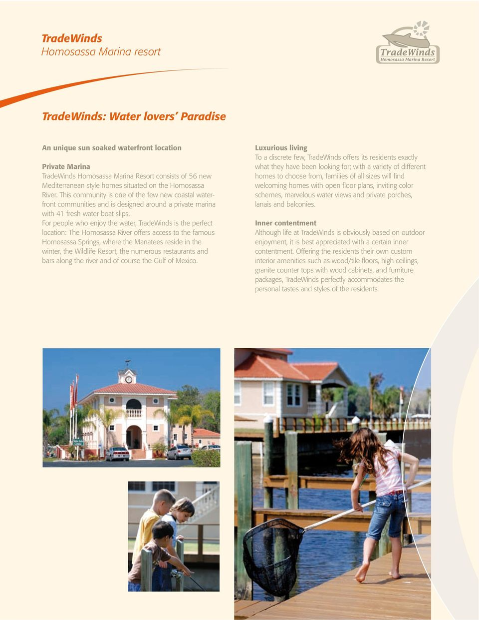 For people who enjoy the water, TradeWinds is the perfect location: The Homosassa River offers access to the famous Homosassa Springs, where the Manatees reside in the winter, the Wildlife Resort,