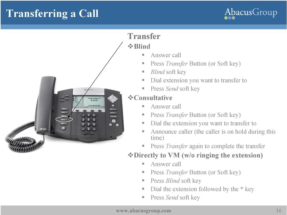 Announce caller (the caller is on hold during this time) Press Transfer again to complete the transfer Directly to VM (w/o ringing the