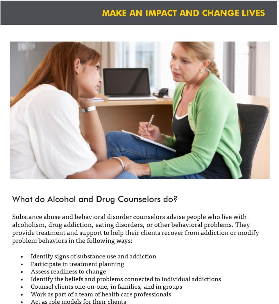 They provide treatment and support to help their clients recover from addiction or modify problem behaviors in the following ways: Identify signs of substance use and