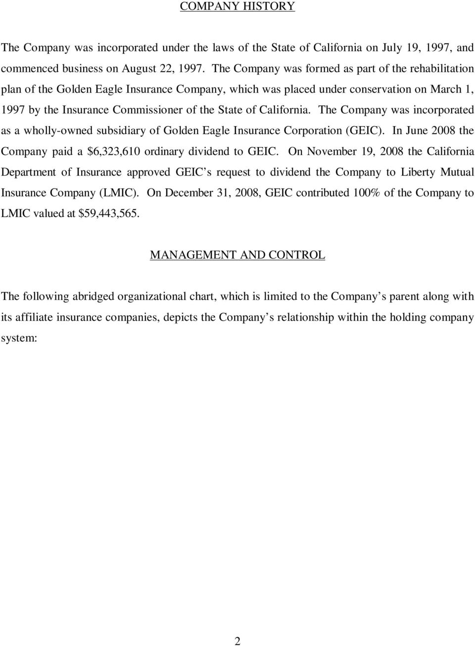 California. The Company was incorporated as a wholly-owned subsidiary of Golden Eagle Insurance Corporation (GEIC). In June 2008 the Company paid a $6,323,610 ordinary dividend to GEIC.