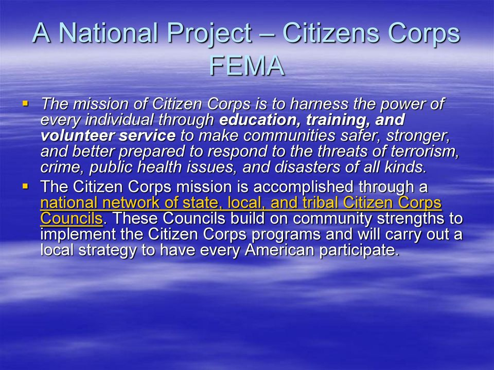 disasters of all kinds. The Citizen Corps mission is accomplished through a national network of state, local, and tribal Citizen Corps Councils.