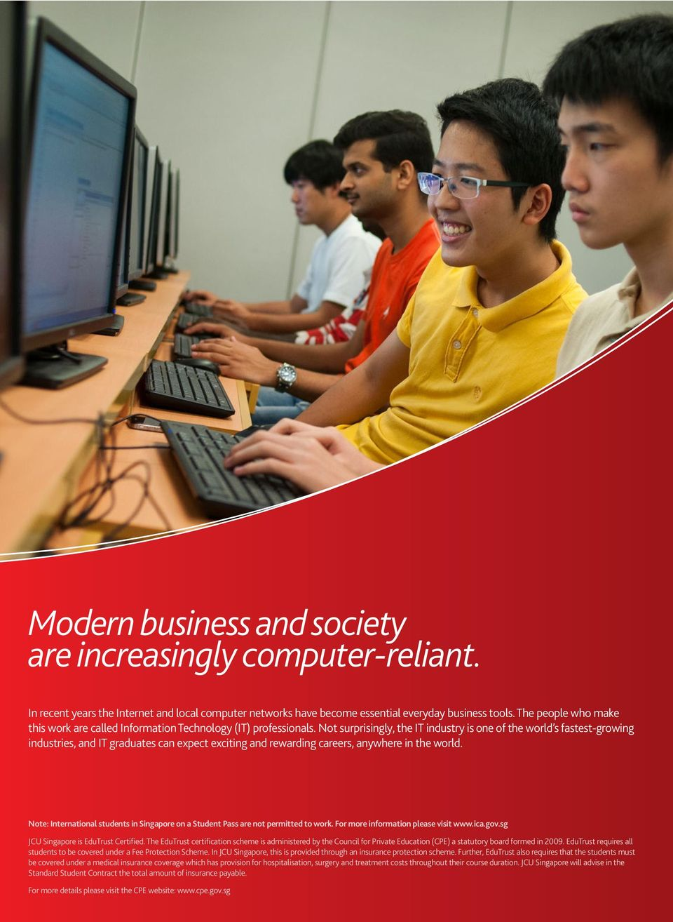 Not surprisingly, the IT industry is one of the world s fastest-growing industries, and IT graduates can expect exciting and rewarding careers, anywhere in the world.