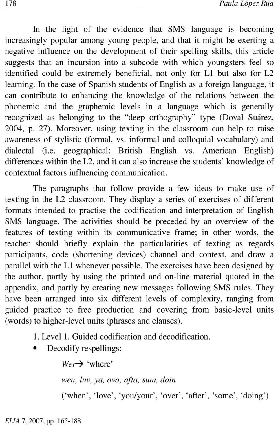 In the case of Spanish students of English as a foreign language, it can contribute to enhancing the knowledge of the relations between the phonemic and the graphemic levels in a language which is