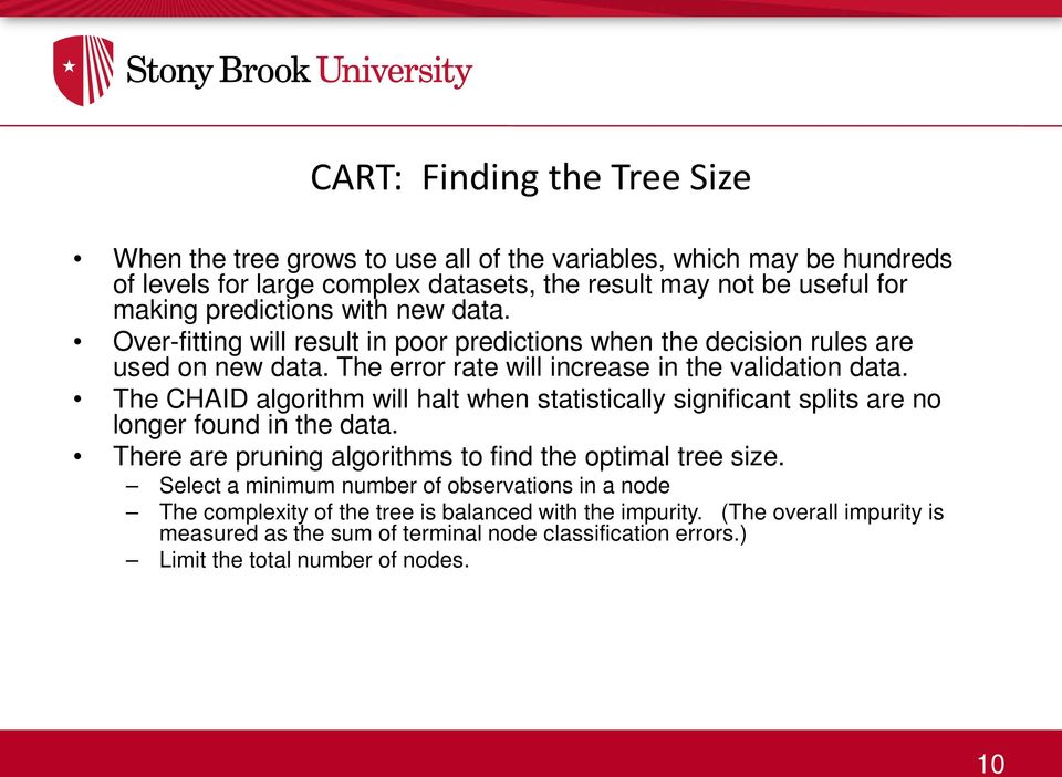 The CHAID algorithm will halt when statistically significant splits are no longer found in the data. There are pruning algorithms to find the optimal tree size.