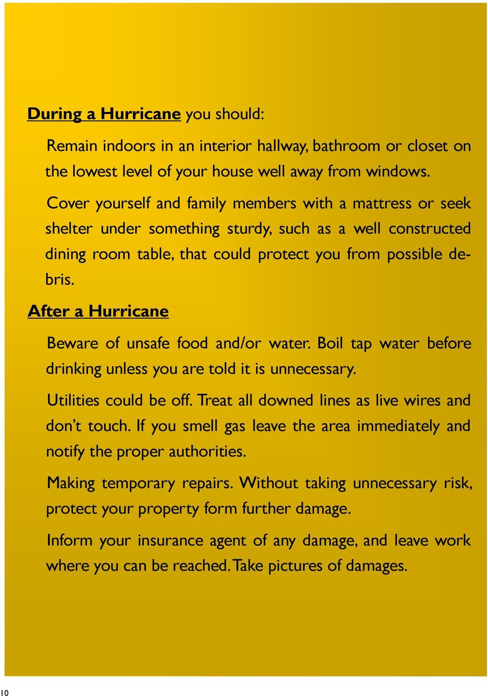 After a Hurricane Beware of unsafe food and/or water. Boil tap water before drinking unless you are told it is unnecessary. Utilities could be off.