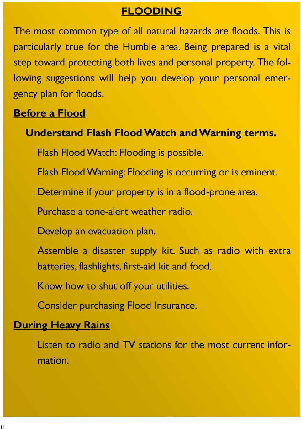 Flash Flood Warning: Flooding is occurring or is eminent. Determine if your property is in a flood-prone area. Purchase a tone-alert weather radio. Develop an evacuation plan.