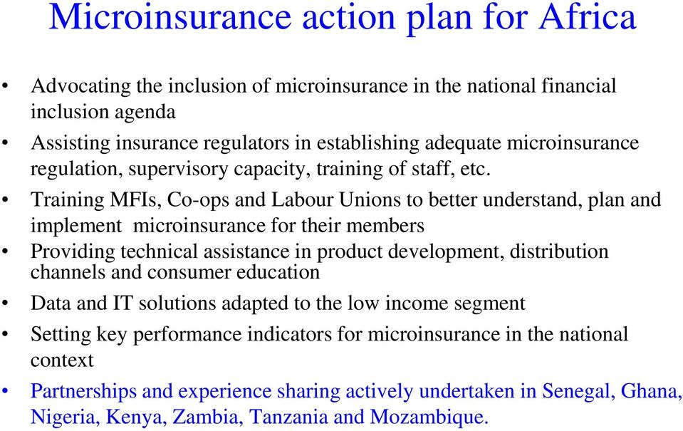 Training MFIs, Co-ops and Labour Unions to better understand, plan and implement microinsurance for their members Providing technical assistance in product development,
