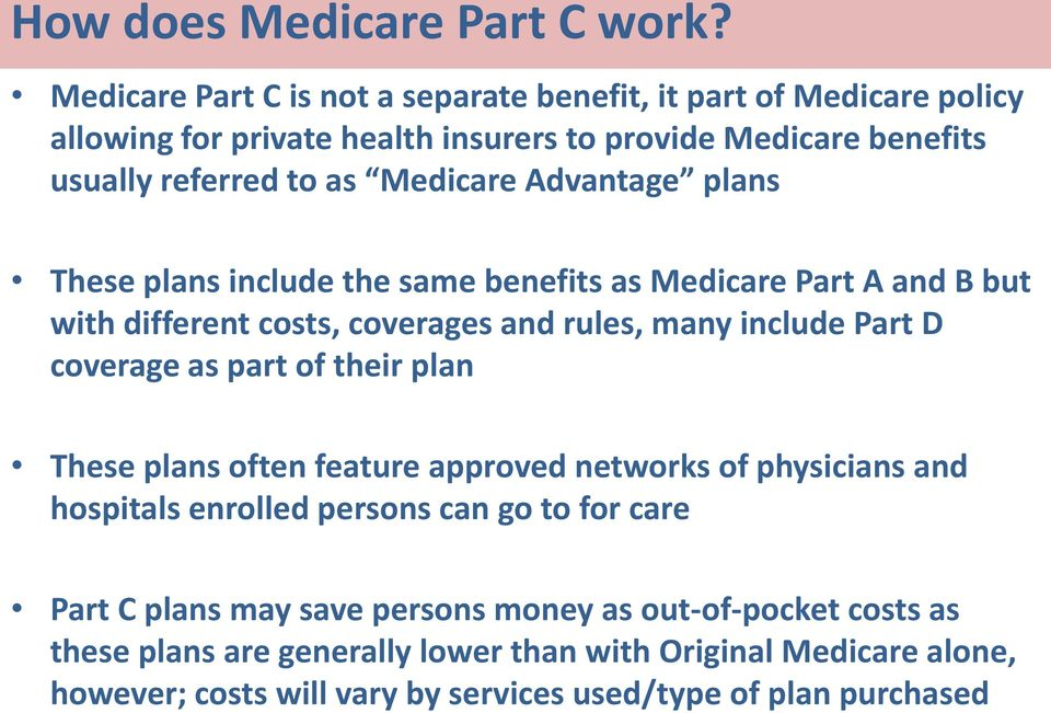Advantage plans These plans include the same benefits as Medicare Part A and B but with different costs, coverages and rules, many include Part D coverage as part of