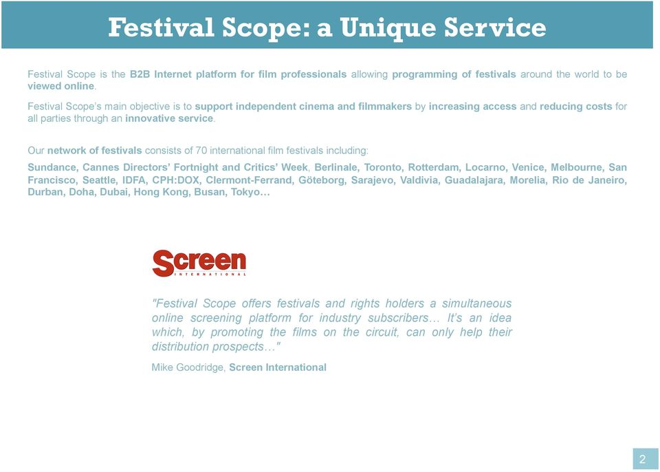 Our network of festivals consists of 70 international film festivals including: Sundance, Cannes Directors Fortnight and Critics Week, Berlinale, Toronto, Rotterdam, Locarno, Venice, Melbourne, San