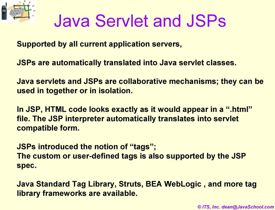 In JSP, HTML code looks exactly as it would appear in a.html file. The JSP interpreter automatically translates into servlet compatible form.