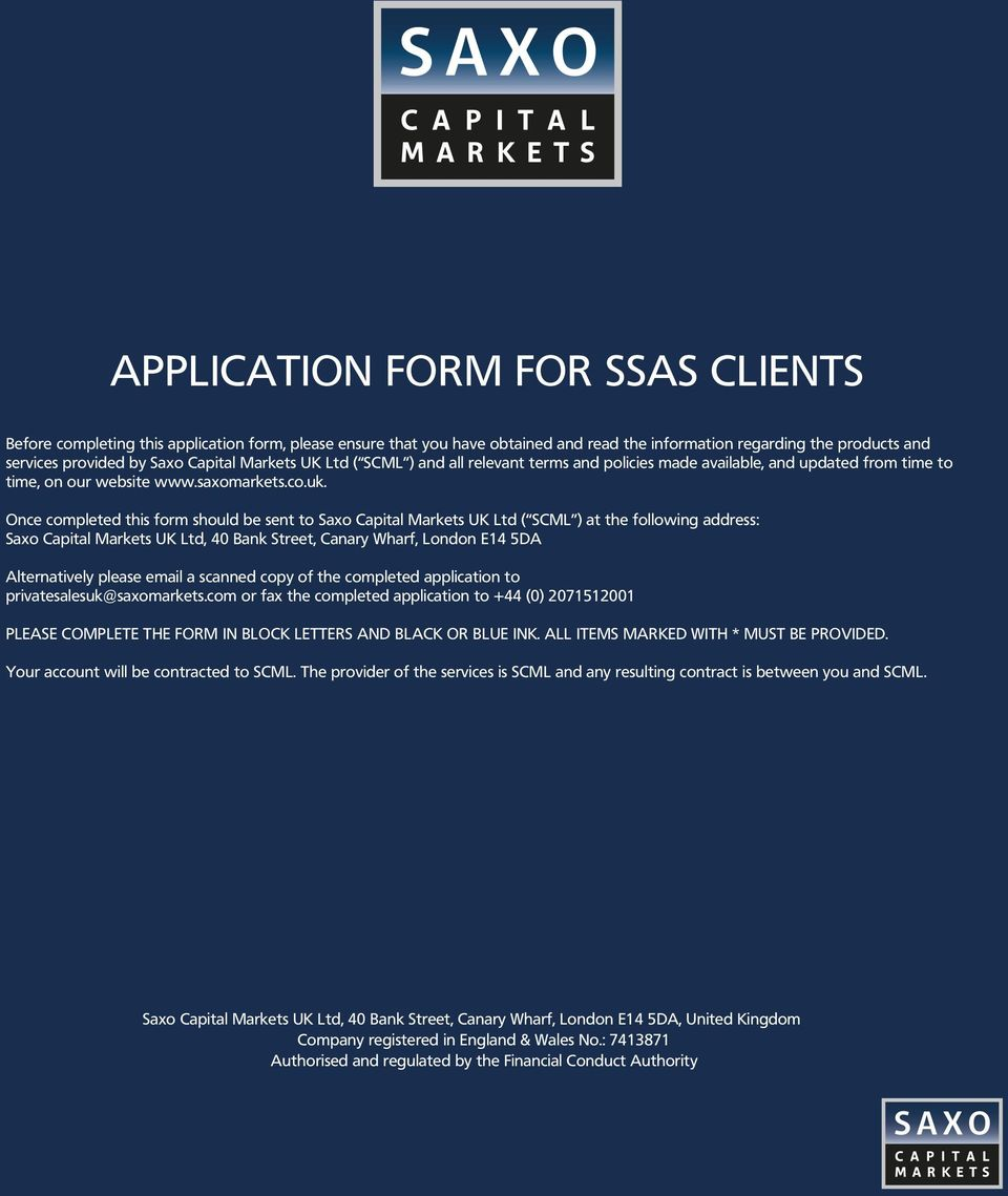Once completed this form should be sent to Saxo Capital Markets UK Ltd ( SCML ) at the following address: Saxo Capital Markets UK Ltd, 40 Bank Street, Canary Wharf, London E14 5DA Alternatively