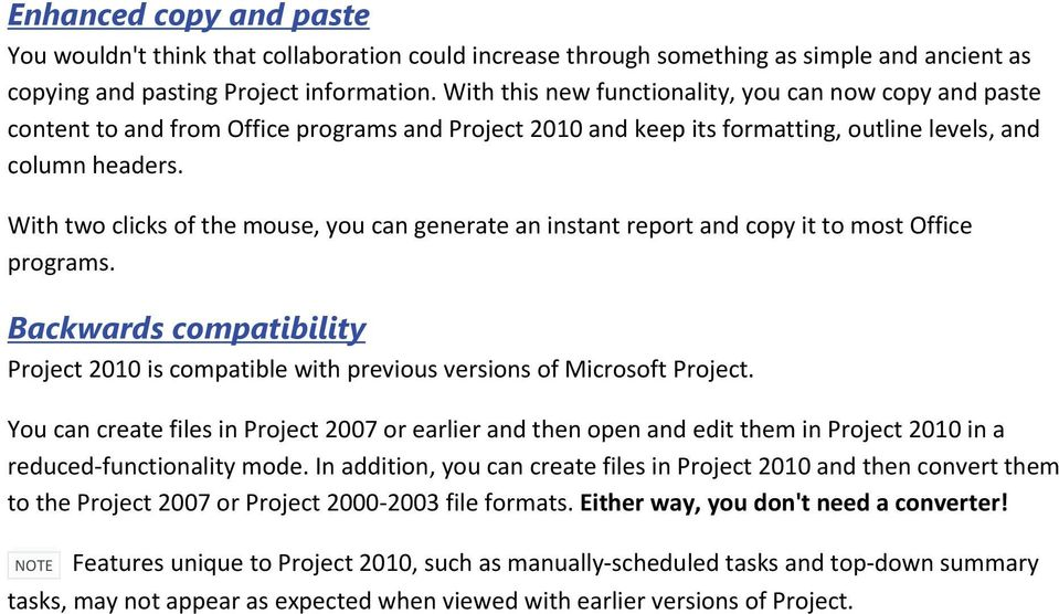 With two clicks of the mouse, you can generate an instant report and copy it to most Office programs. Backwards compatibility Project 2010 is compatible with previous versions of Microsoft Project.