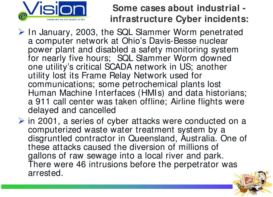 plants lost Human Machine Interfaces (HMIs) and data historians; a 911 call center was taken offline; Airline flights were delayed and cancelled in 2001, a series of cyber attacks were conducted on a