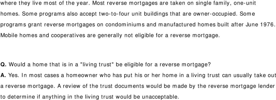 "Mobile homes and cooperatives are generally not eligible for a reverse mortgage. Q. Would a home that is in a ""living trust"" be eligible for a reverse mortgage? A. Yes."
