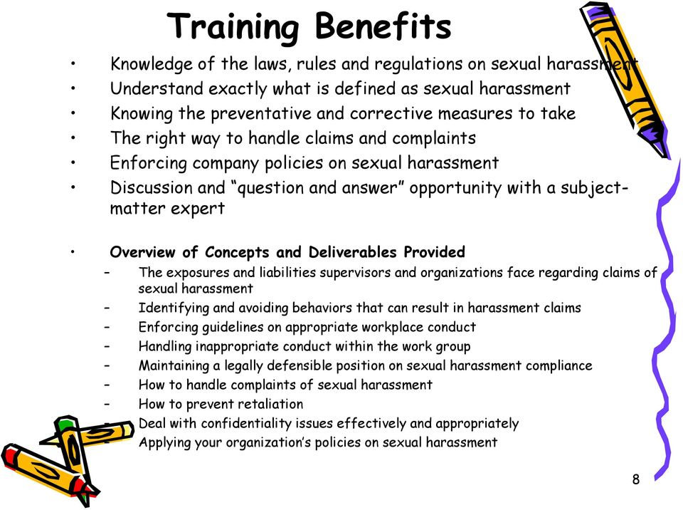 Deliverables Provided The exposures and liabilities supervisors and organizations face regarding claims of sexual harassment Identifying and avoiding behaviors that can result in harassment claims