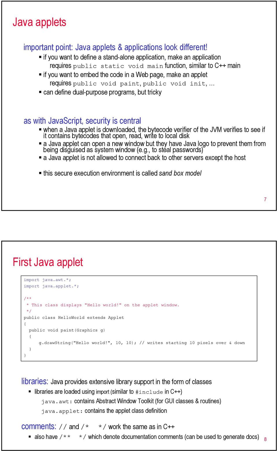 requires public void paint, public void init, can define dual-purpose programs, but tricky as with JavaScript, security is central when a Java applet is downloaded, the bytecode verifier of the JVM