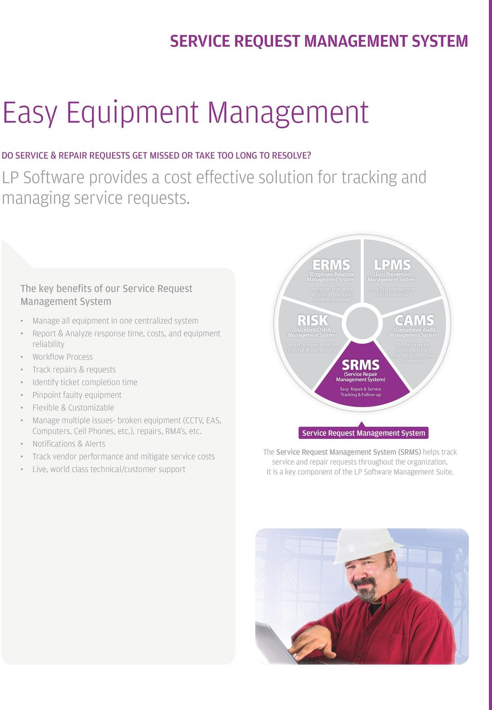 The key benefits of our Service Request Management System Manage all equipment in one centralized system Report & Analyze response time, costs, and equipment reliability Workflow Process Track