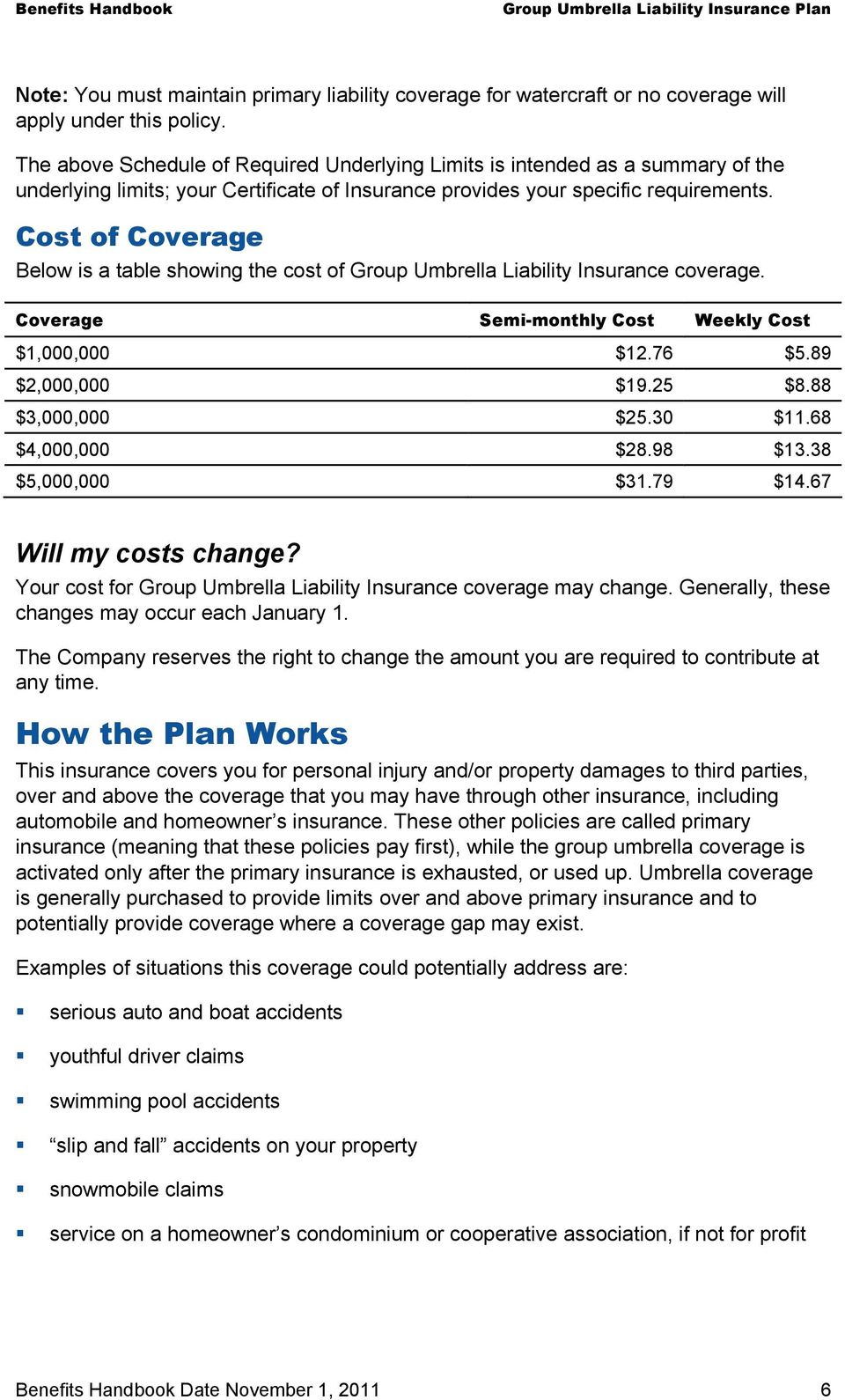 Cost of Coverage Below is a table showing the cost of Group Umbrella Liability Insurance coverage. Coverage Semi-monthly Cost Weekly Cost $1,000,000 $12.76 $5.89 $2,000,000 $19.25 $8.