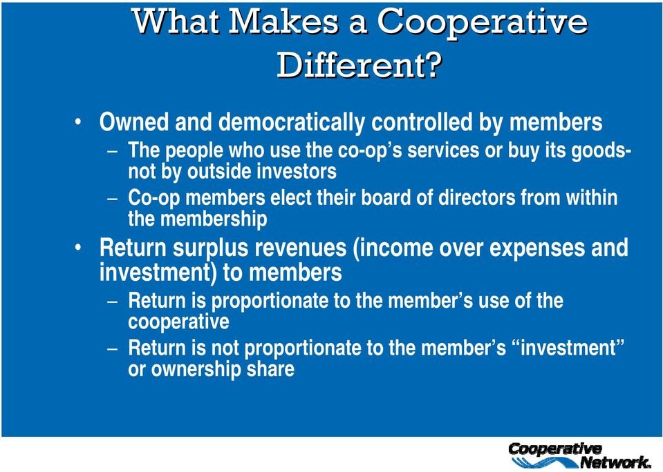 outside investors Co-op members elect their board of directors from within the membership Return surplus