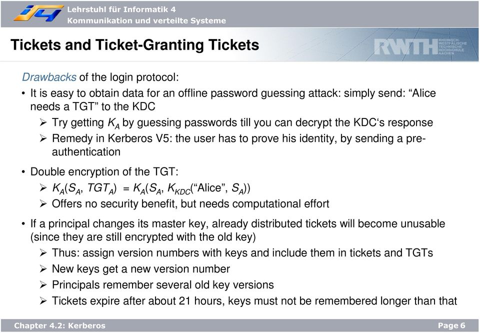 K A (S A, K KDC ( Alice, S A )) Offers no security benefit, but needs computational effort If a principal changes its master key, already distributed tickets will become unusable (since they are