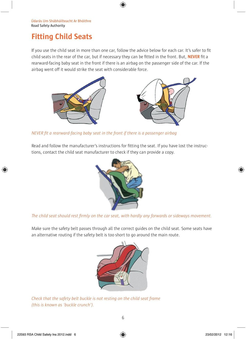 But, NEVER fit a rearward-facing baby seat in the front if there is an airbag on the passenger side of the car. If the airbag went off it would strike the seat with considerable force.
