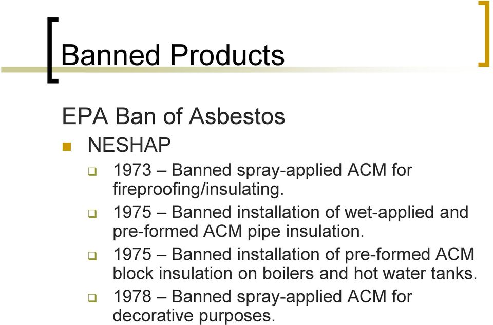 1975 Banned installation of wet-applied and pre-formed ACM pipe insulation.