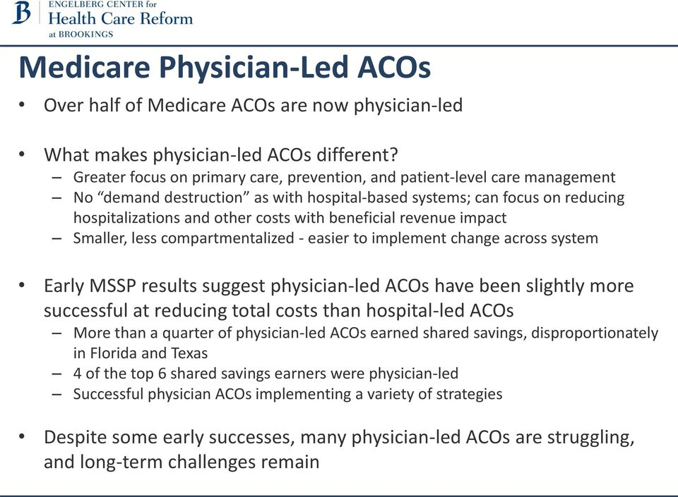 beneficial revenue impact Smaller, less compartmentalized - easier to implement change across system Early MSSP results suggest physician-led ACOs have been slightly more successful at reducing total